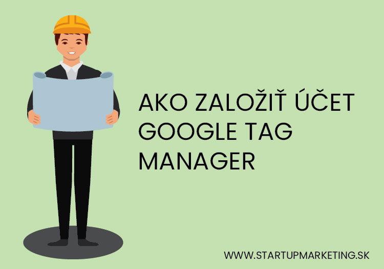 Ako založiť Google Tag Manager a prepojiť s webom.